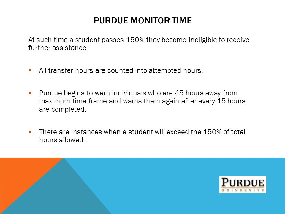 PURDUE MONITOR TIME At such time a student passes 150% they become ineligible to receive further assistance.  All transfer hours are counted into att