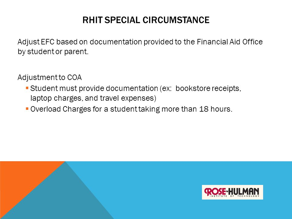 RHIT SPECIAL CIRCUMSTANCE Adjust EFC based on documentation provided to the Financial Aid Office by student or parent. Adjustment to COA  Student mus