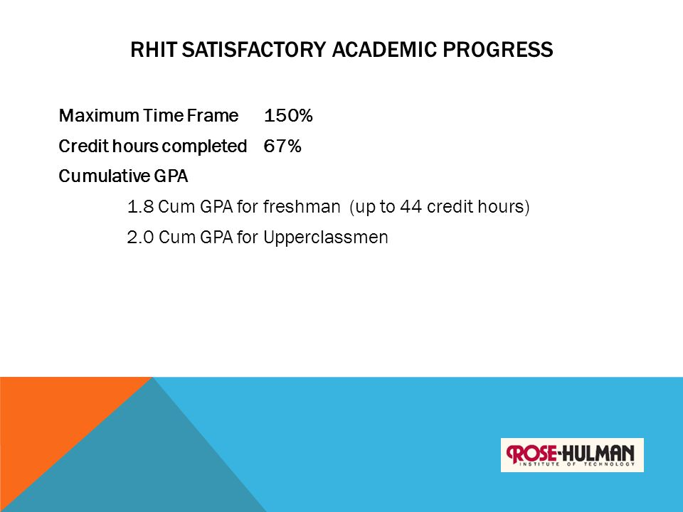 RHIT SATISFACTORY ACADEMIC PROGRESS Maximum Time Frame150% Credit hours completed67% Cumulative GPA 1.8 Cum GPA for freshman (up to 44 credit hours) 2