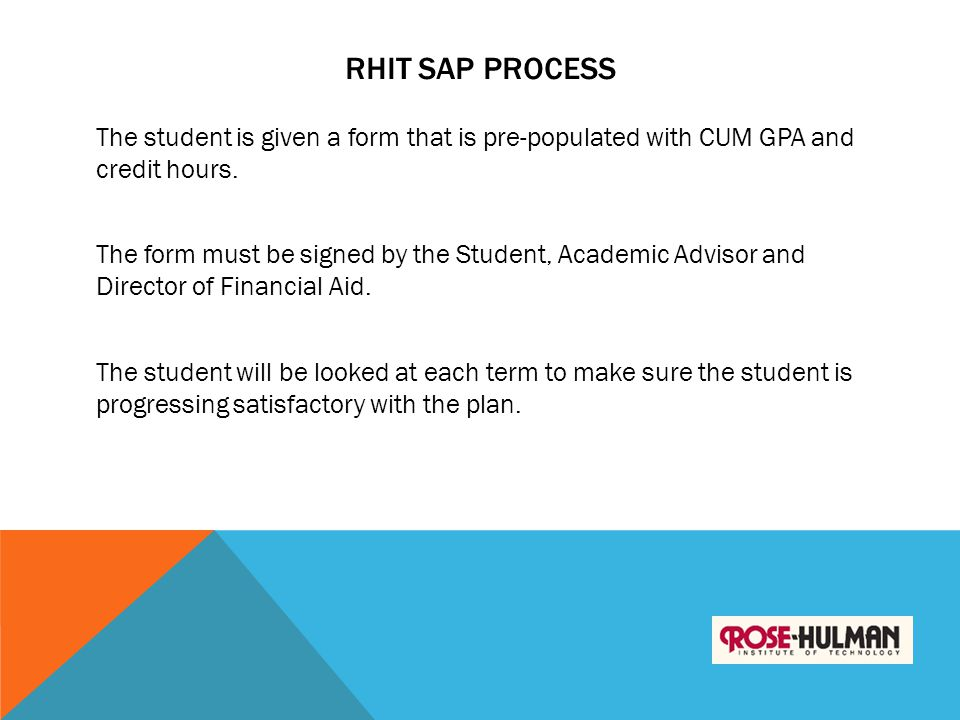 RHIT SAP PROCESS The student is given a form that is pre-populated with CUM GPA and credit hours. The form must be signed by the Student, Academic Adv