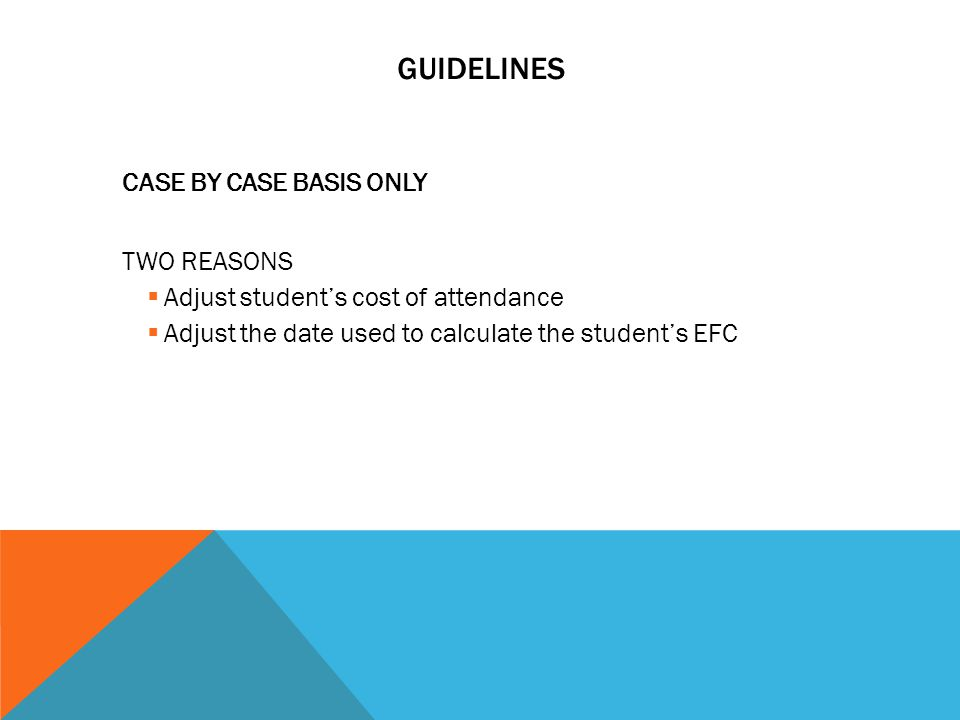GUIDELINES CASE BY CASE BASIS ONLY TWO REASONS  Adjust student's cost of attendance  Adjust the date used to calculate the student's EFC