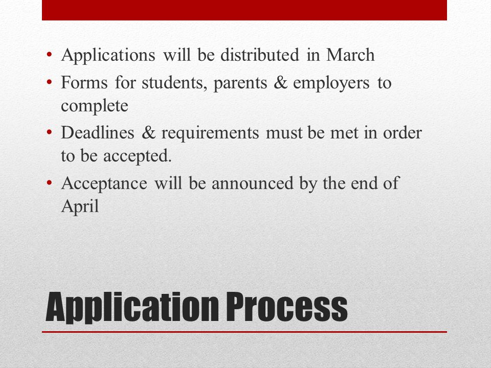 Application Process Applications will be distributed in March Forms for students, parents & employers to complete Deadlines & requirements must be met