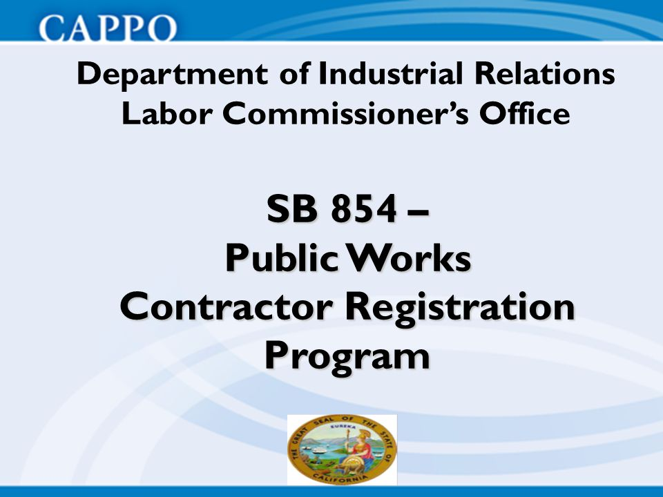 SB 854 – Public Works Contractor Registration Program Department of Industrial Relations Labor Commissioner's Office