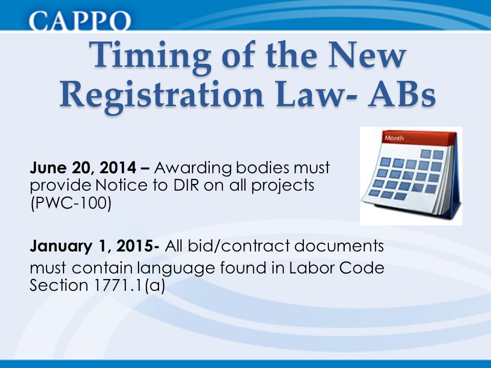 Timing of the New Registration Law- ABs June 20, 2014 – Awarding bodies must provide Notice to DIR on all projects (PWC-100) January 1, 2015- All bid/