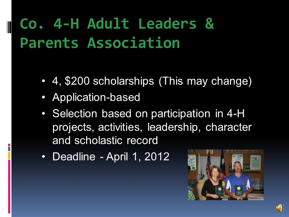 Available Scholarships Variety of applications available from the Extension office, many of which can be provided to you or downloaded from our websites: –http://guadalupe.agrilife.org See school counselors for additional scholarship opportunities Following is some information about scholarship application packets available from our office...You must be enrolled in 4-H to obtain!