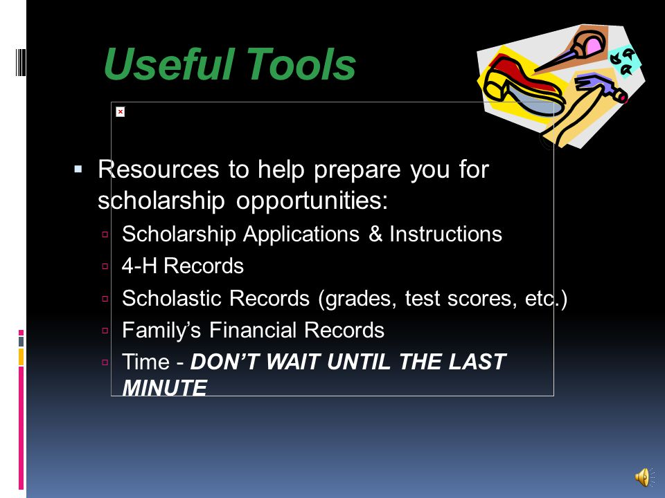 Useful Tools  Resources to help prepare you for scholarship opportunities:  Scholarship Applications & Instructions  4-H Records  Scholastic Records (grades, test scores, etc.)  Family's Financial Records  Time - DON'T WAIT UNTIL THE LAST MINUTE