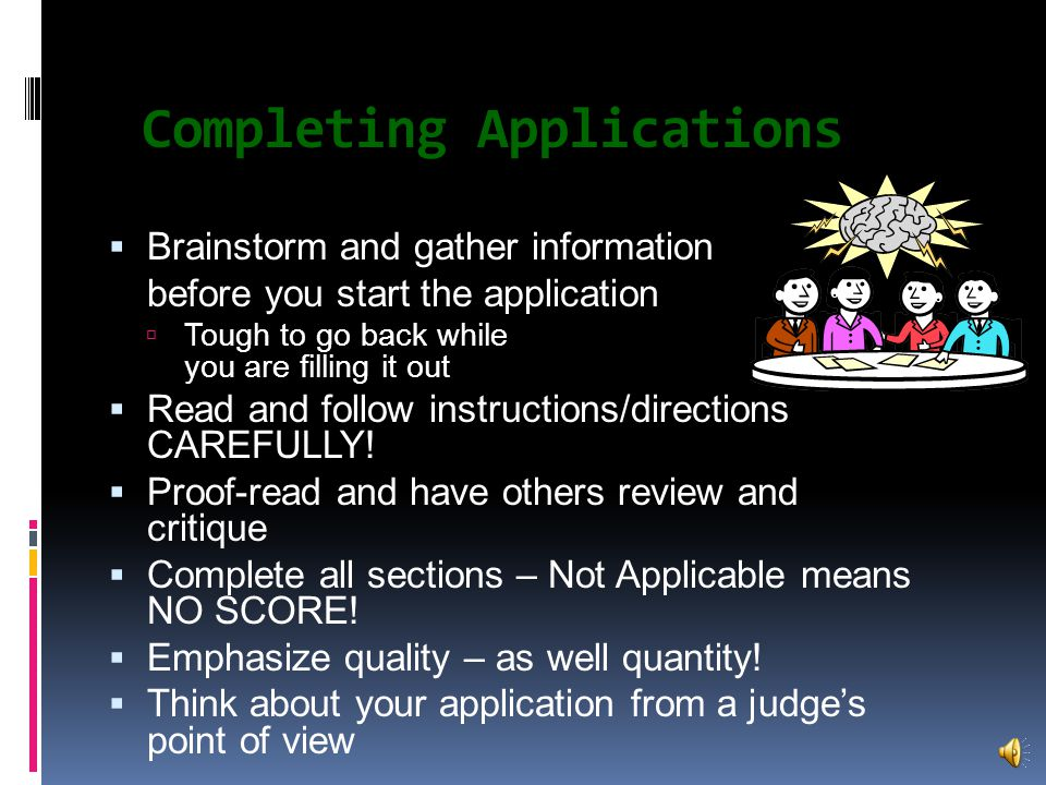 Completing Applications  Brainstorm and gather information before you start the application  Tough to go back while you are filling it out  Read and follow instructions/directions CAREFULLY.
