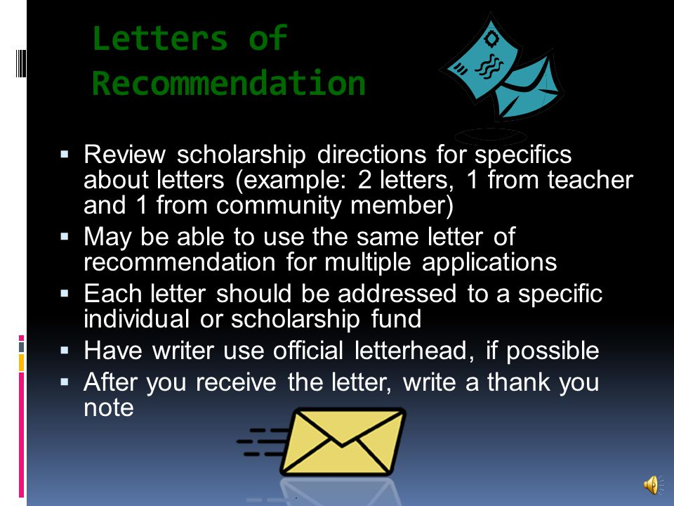 Letters of Recommendation  Show that people respect your skills and accomplishments, and are willing to say so in writing and sign their names  Consider teachers in classes where you did well, also:  athletic coaches  club advisors  volunteer work supervisors  Employers  religious leaders  friends of the family who are familiar with you and hold a position that lends credibility to the recommendation such as the family's attorney, your doctor or a local businessman