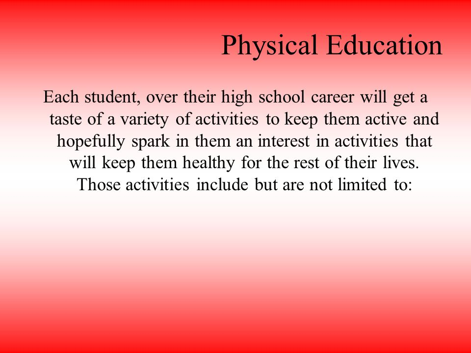 Physical Education Each student, over their high school career will get a taste of a variety of activities to keep them active and hopefully spark in them an interest in activities that will keep them healthy for the rest of their lives.