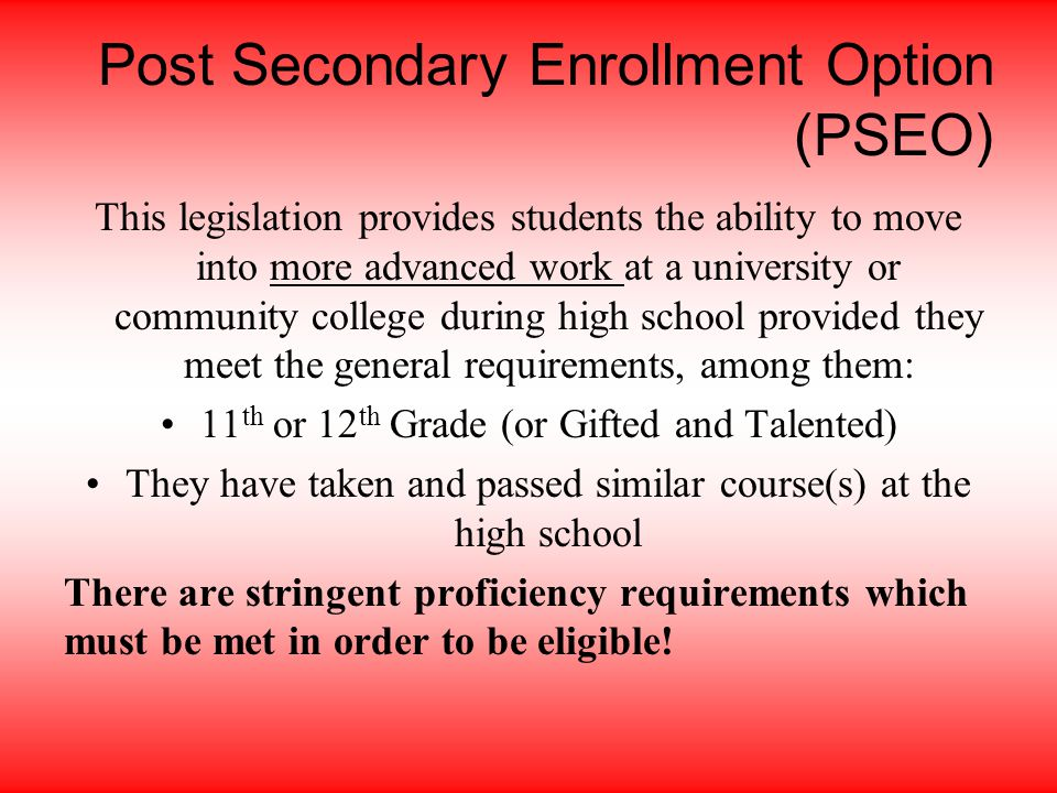 Post Secondary Enrollment Option (PSEO) This legislation provides students the ability to move into more advanced work at a university or community college during high school provided they meet the general requirements, among them: 11 th or 12 th Grade (or Gifted and Talented) They have taken and passed similar course(s) at the high school There are stringent proficiency requirements which must be met in order to be eligible!
