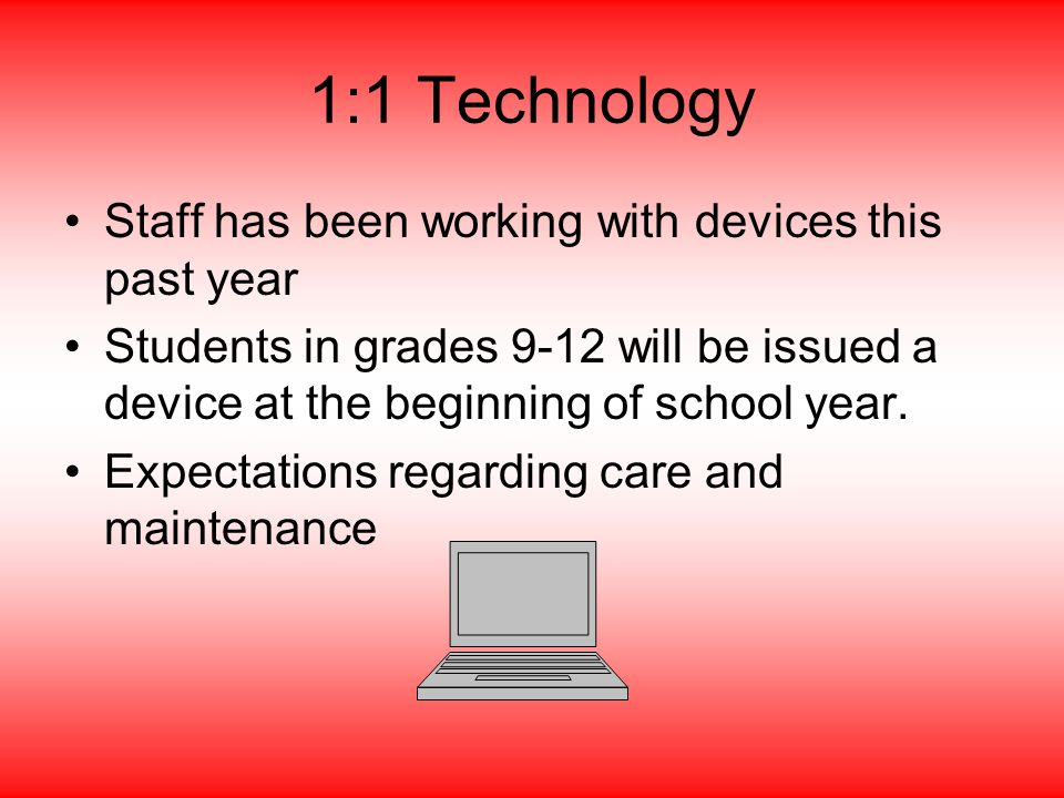 1:1 Technology Staff has been working with devices this past year Students in grades 9-12 will be issued a device at the beginning of school year.