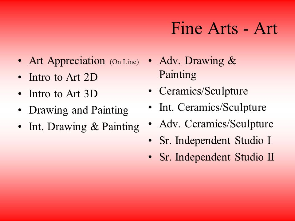 Fine Arts - Art Art Appreciation (On Line) Intro to Art 2D Intro to Art 3D Drawing and Painting Int.