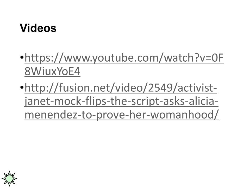 Videos https://www.youtube.com/watch v=0F 8WiuxYoE4 https://www.youtube.com/watch v=0F 8WiuxYoE4 http://fusion.net/video/2549/activist- janet-mock-flips-the-script-asks-alicia- menendez-to-prove-her-womanhood/ http://fusion.net/video/2549/activist- janet-mock-flips-the-script-asks-alicia- menendez-to-prove-her-womanhood/