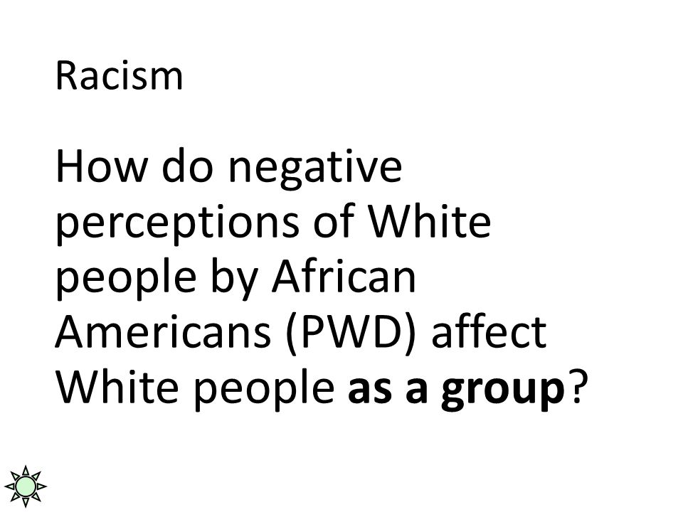 Racism How do negative perceptions of White people by African Americans (PWD) affect White people as a group