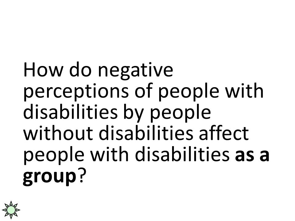 Handicapism How do negative perceptions of people with disabilities by people without disabilities affect people with disabilities as a group