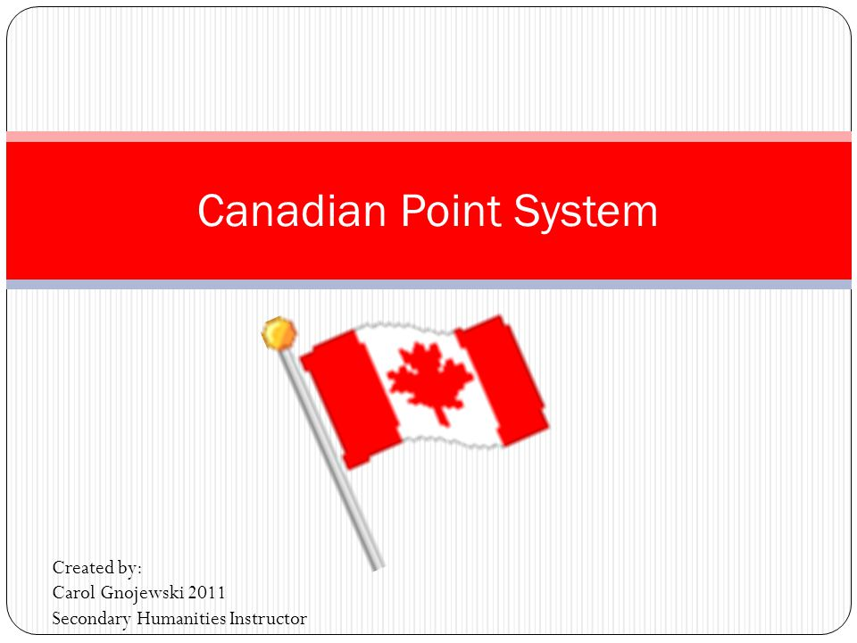 Canadian Point System Created by: Carol Gnojewski 2011 Secondary Humanities Instructor