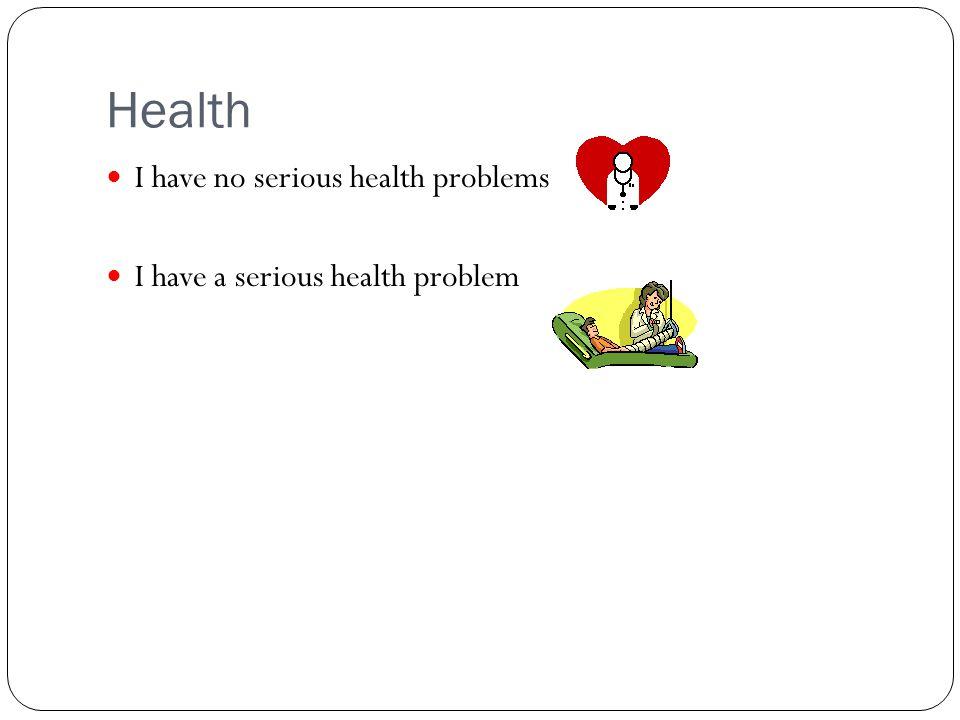 Health I have no serious health problems I have a serious health problem