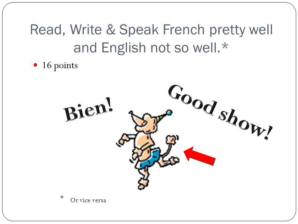 Read, Write & Speak French pretty well and English not so well.* 16 points * Or vice versa