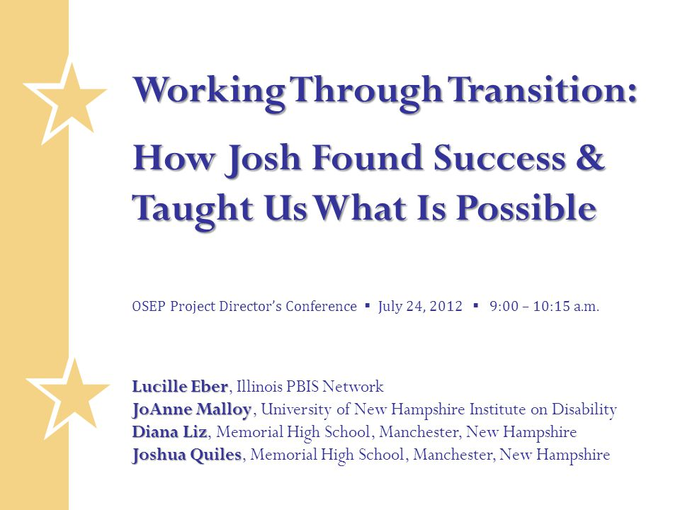 Working Through Transition: How Josh Found Success & Taught Us What Is Possible OSEP Project Director's Conference  July 24, 2012  9:00 – 10:15 a.m.
