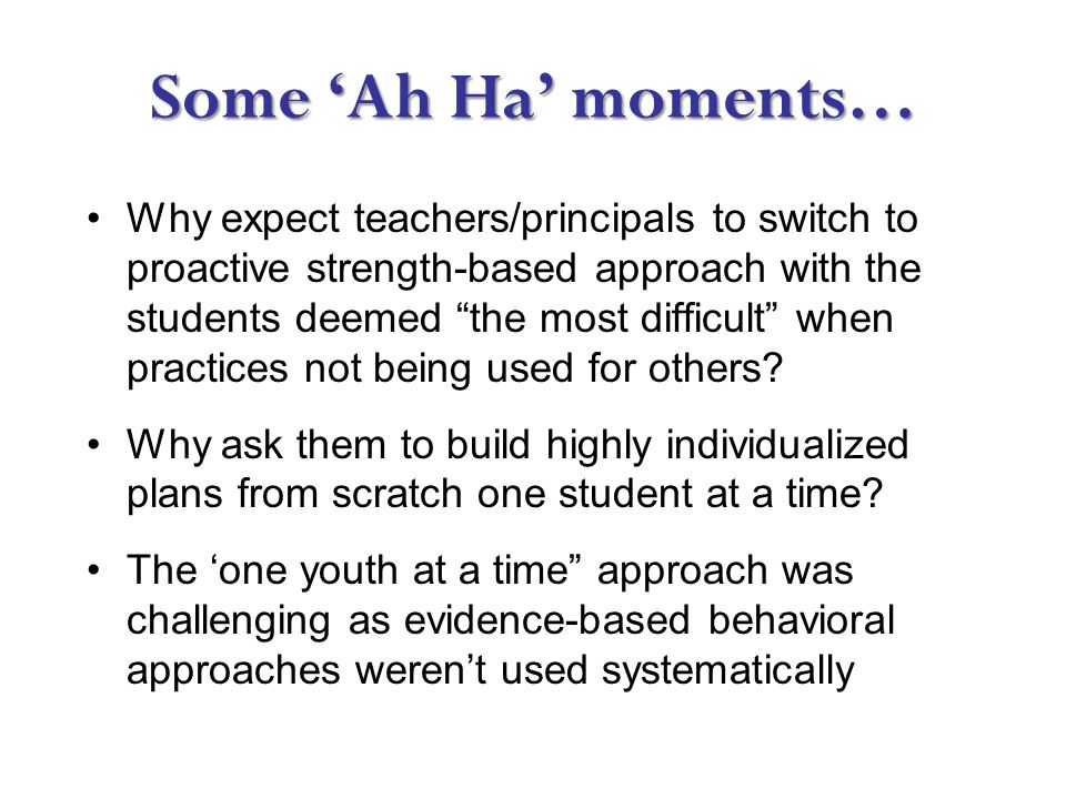 Some 'Ah Ha' moments… Why expect teachers/principals to switch to proactive strength-based approach with the students deemed the most difficult when practices not being used for others.
