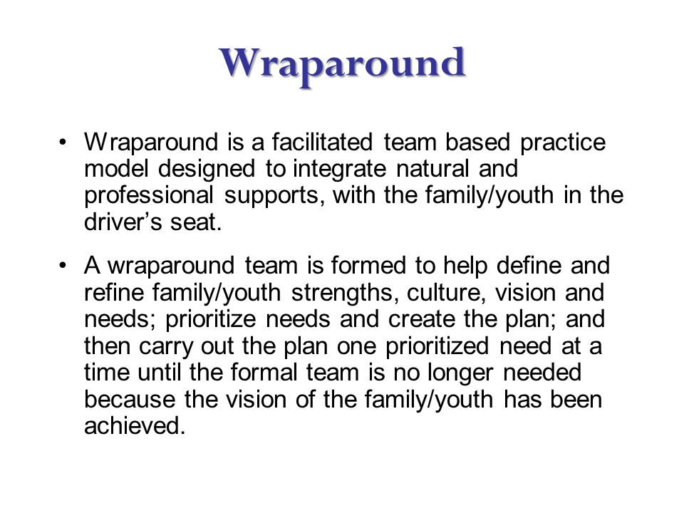 Wraparound Wraparound is a facilitated team based practice model designed to integrate natural and professional supports, with the family/youth in the driver's seat.