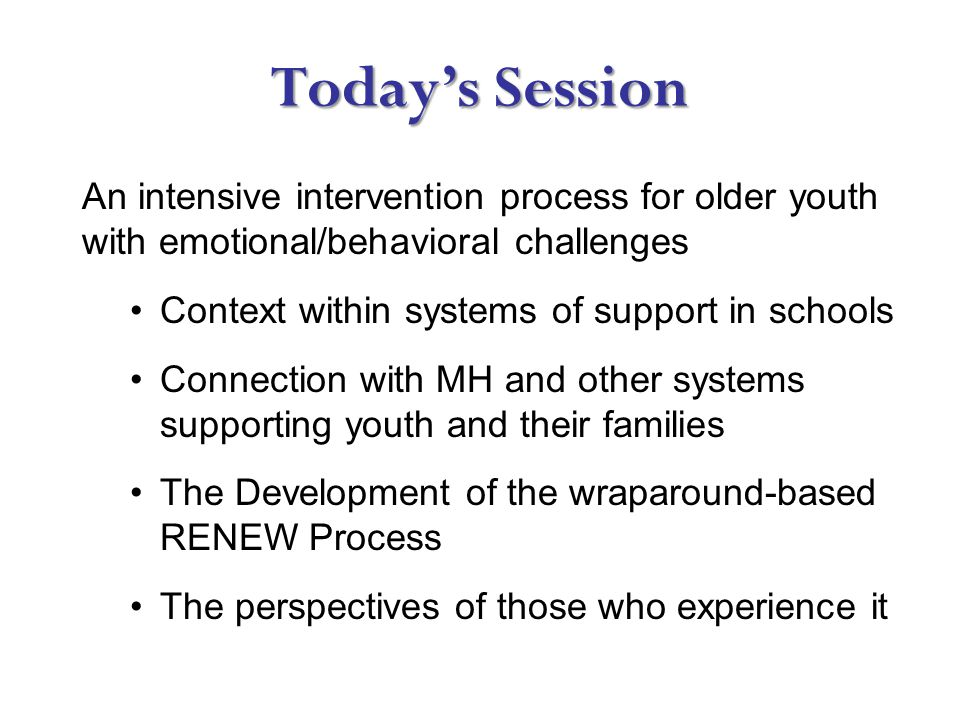Today's Session An intensive intervention process for older youth with emotional/behavioral challenges Context within systems of support in schools Connection with MH and other systems supporting youth and their families The Development of the wraparound-based RENEW Process The perspectives of those who experience it