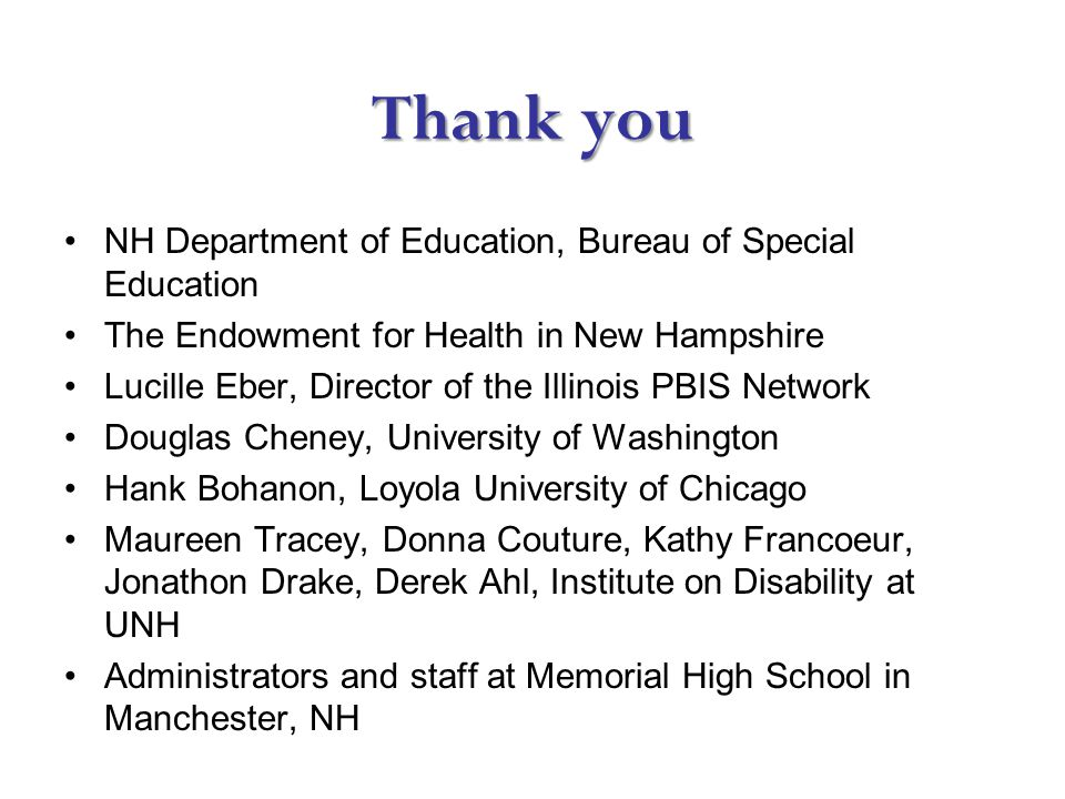 Thank you NH Department of Education, Bureau of Special Education The Endowment for Health in New Hampshire Lucille Eber, Director of the Illinois PBIS Network Douglas Cheney, University of Washington Hank Bohanon, Loyola University of Chicago Maureen Tracey, Donna Couture, Kathy Francoeur, Jonathon Drake, Derek Ahl, Institute on Disability at UNH Administrators and staff at Memorial High School in Manchester, NH