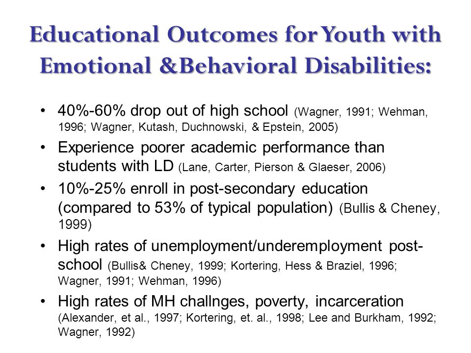 Educational Outcomes for Youth with Emotional &Behavioral Disabilities: 40%-60% drop out of high school (Wagner, 1991; Wehman, 1996; Wagner, Kutash, Duchnowski, & Epstein, 2005) Experience poorer academic performance than students with LD (Lane, Carter, Pierson & Glaeser, 2006) 10%-25% enroll in post-secondary education (compared to 53% of typical population) (Bullis & Cheney, 1999) High rates of unemployment/underemployment post- school (Bullis& Cheney, 1999; Kortering, Hess & Braziel, 1996; Wagner, 1991; Wehman, 1996) High rates of MH challnges, poverty, incarceration (Alexander, et al., 1997; Kortering, et.