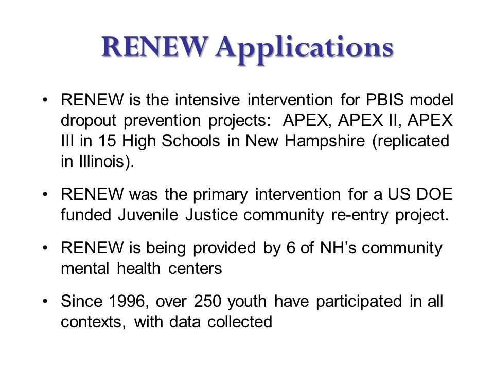 RENEW Applications RENEW is the intensive intervention for PBIS model dropout prevention projects: APEX, APEX II, APEX III in 15 High Schools in New Hampshire (replicated in Illinois).