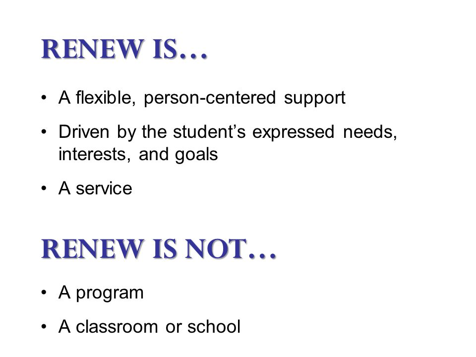 RENEW IS… A flexible, person-centered support Driven by the student's expressed needs, interests, and goals A service RENEW IS NOT… A program A classroom or school