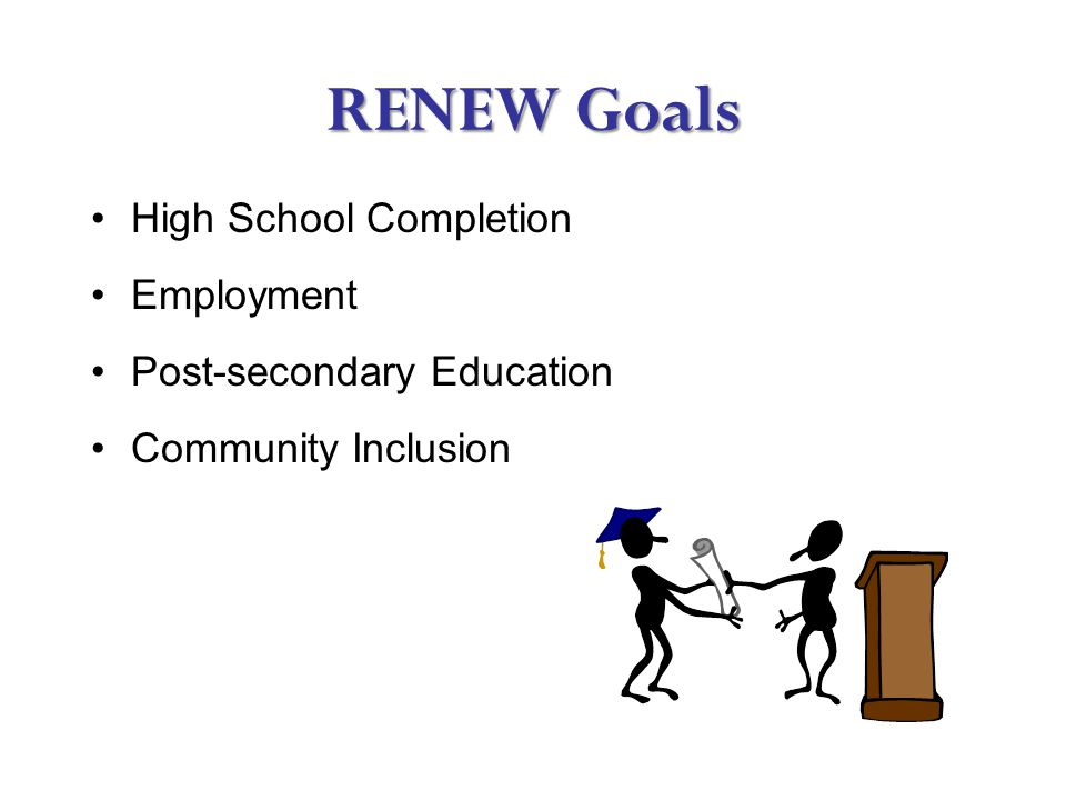 RENEW Goals High School Completion Employment Post-secondary Education Community Inclusion