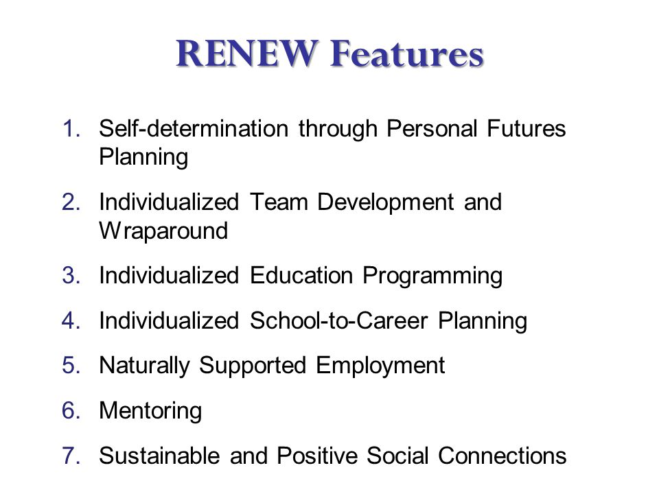 RENEW Features 1.Self-determination through Personal Futures Planning 2.Individualized Team Development and Wraparound 3.Individualized Education Programming 4.Individualized School-to-Career Planning 5.Naturally Supported Employment 6.Mentoring 7.Sustainable and Positive Social Connections
