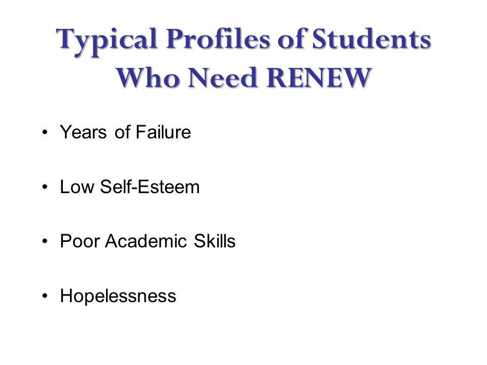 Typical Profiles of Students Who Need RENEW Years of Failure Low Self-Esteem Poor Academic Skills Hopelessness