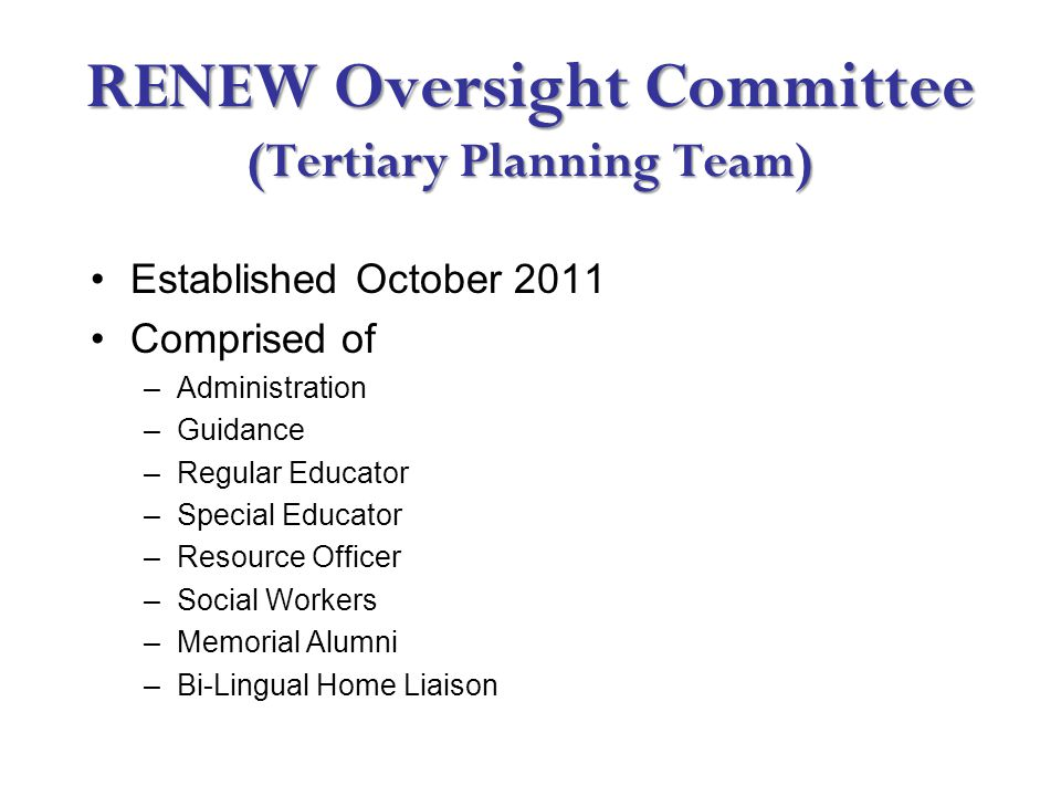 RENEW Oversight Committee (Tertiary Planning Team) Established October 2011 Comprised of –Administration –Guidance –Regular Educator –Special Educator –Resource Officer –Social Workers –Memorial Alumni –Bi-Lingual Home Liaison