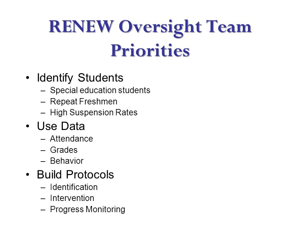 RENEW Oversight Team Priorities Identify Students –Special education students –Repeat Freshmen –High Suspension Rates Use Data –Attendance –Grades –Behavior Build Protocols –Identification –Intervention –Progress Monitoring