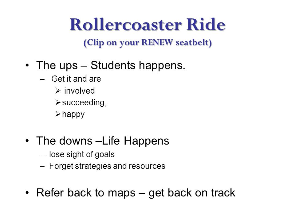 Rollercoaster Ride (Clip on your RENEW seatbelt) The ups – Students happens.