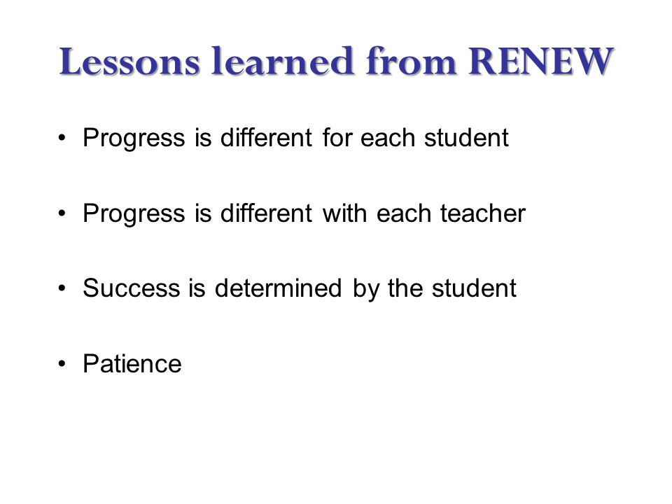 Lessons learned from RENEW Progress is different for each student Progress is different with each teacher Success is determined by the student Patience