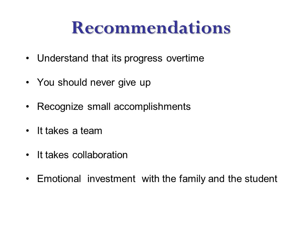Recommendations Understand that its progress overtime You should never give up Recognize small accomplishments It takes a team It takes collaboration Emotional investment with the family and the student