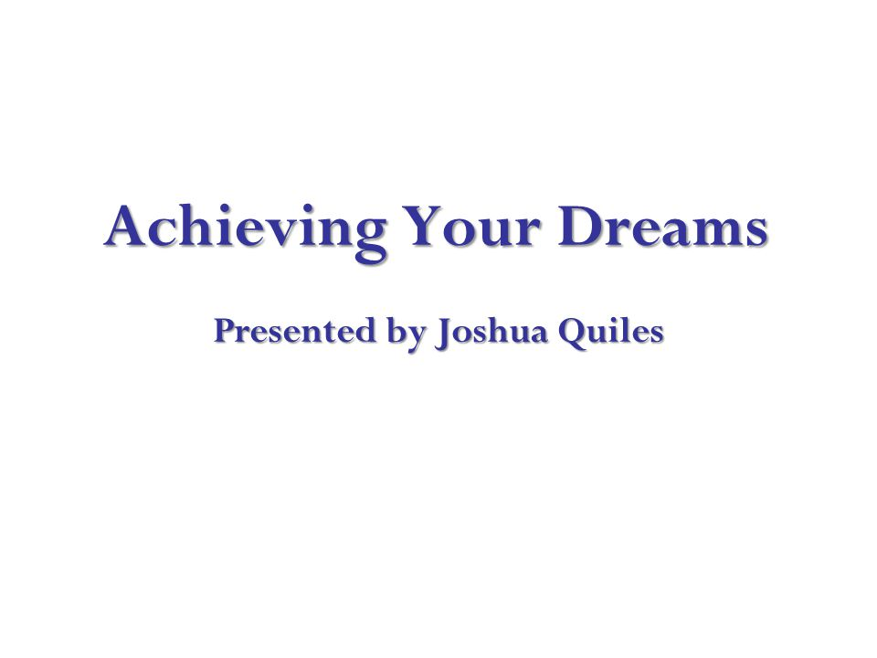 Achieving Your Dreams Presented by Joshua Quiles Achieving Your Dreams Presented by Joshua Quiles