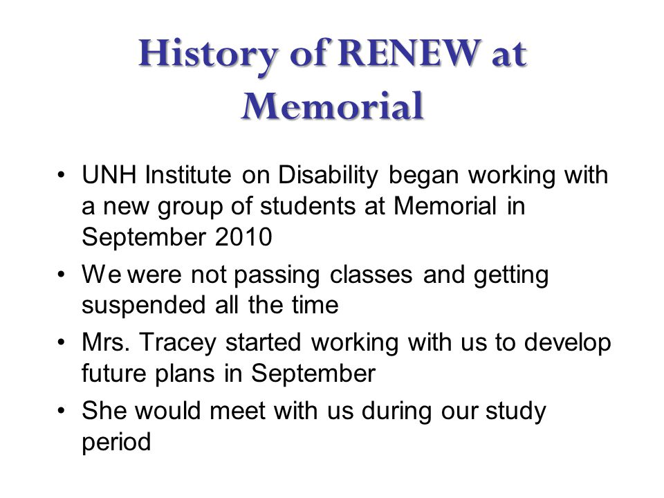 History of RENEW at Memorial UNH Institute on Disability began working with a new group of students at Memorial in September 2010 We were not passing classes and getting suspended all the time Mrs.