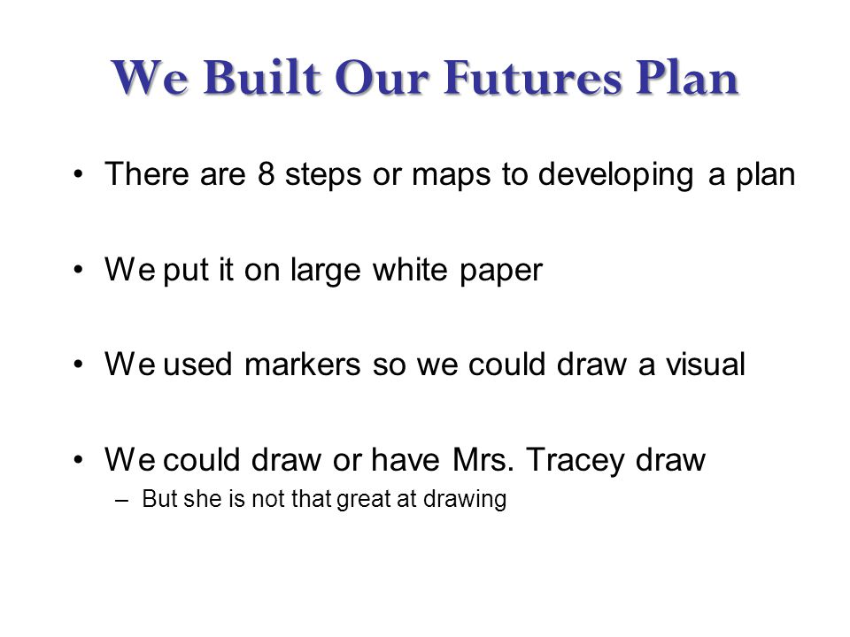 We Built Our Futures Plan There are 8 steps or maps to developing a plan We put it on large white paper We used markers so we could draw a visual We could draw or have Mrs.