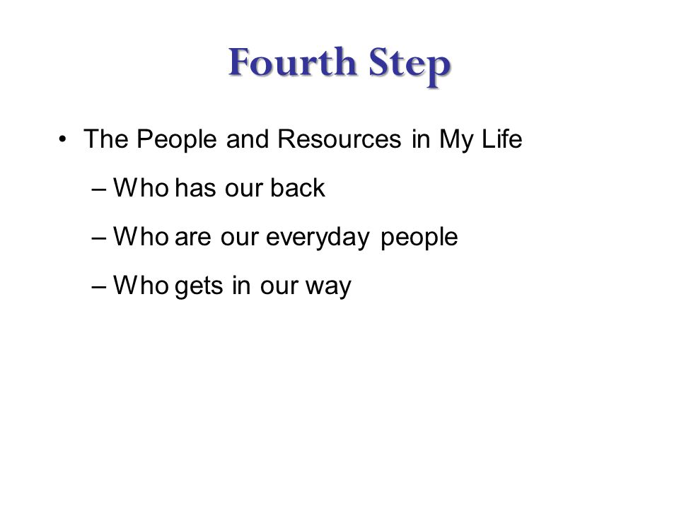 Fourth Step The People and Resources in My Life –Who has our back –Who are our everyday people –Who gets in our way