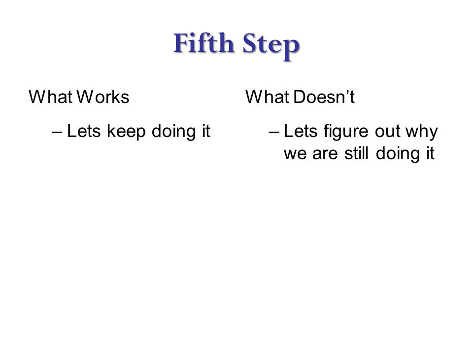 Fifth Step What Works –Lets keep doing it What Doesn't –Lets figure out why we are still doing it