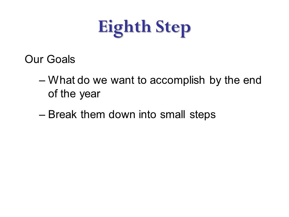 Eighth Step Our Goals –What do we want to accomplish by the end of the year –Break them down into small steps