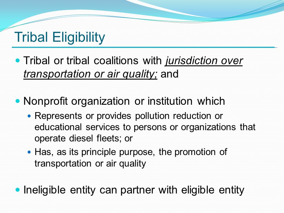 Tribal Eligibility Tribal or tribal coalitions with jurisdiction over transportation or air quality; and Nonprofit organization or institution which Represents or provides pollution reduction or educational services to persons or organizations that operate diesel fleets; or Has, as its principle purpose, the promotion of transportation or air quality Ineligible entity can partner with eligible entity