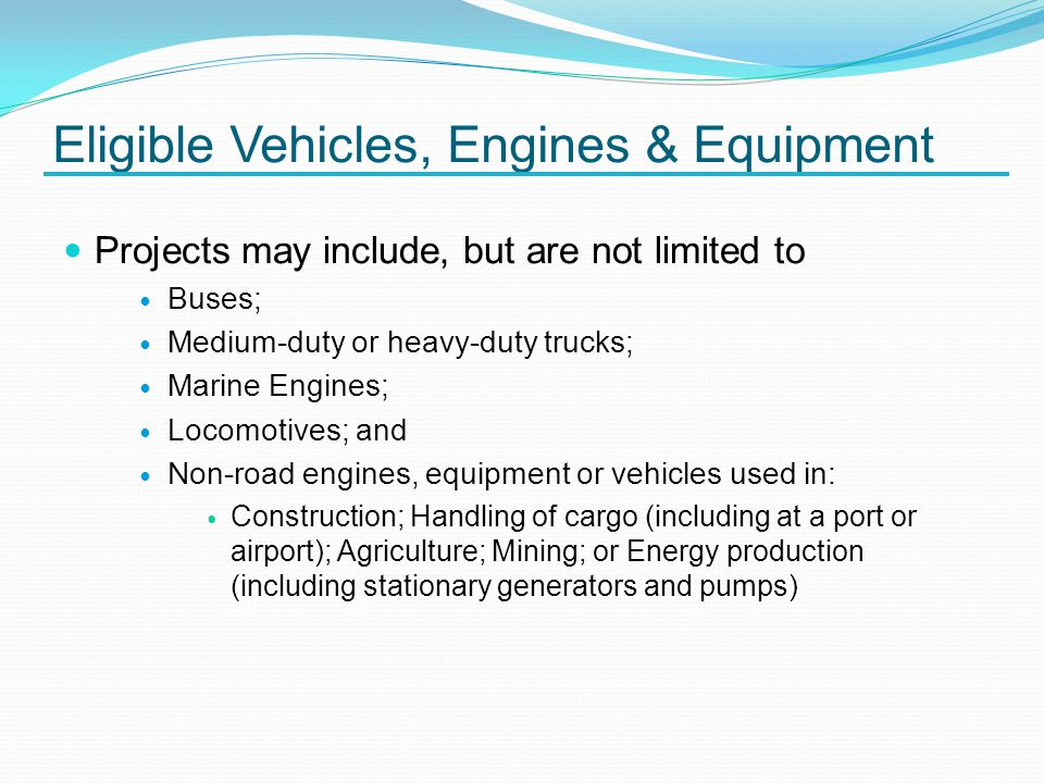 Eligible Vehicles, Engines & Equipment Projects may include, but are not limited to Buses; Medium-duty or heavy-duty trucks; Marine Engines; Locomotives; and Non-road engines, equipment or vehicles used in: Construction; Handling of cargo (including at a port or airport); Agriculture; Mining; or Energy production (including stationary generators and pumps)