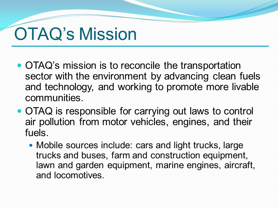 OTAQ's Mission OTAQ's mission is to reconcile the transportation sector with the environment by advancing clean fuels and technology, and working to promote more livable communities.