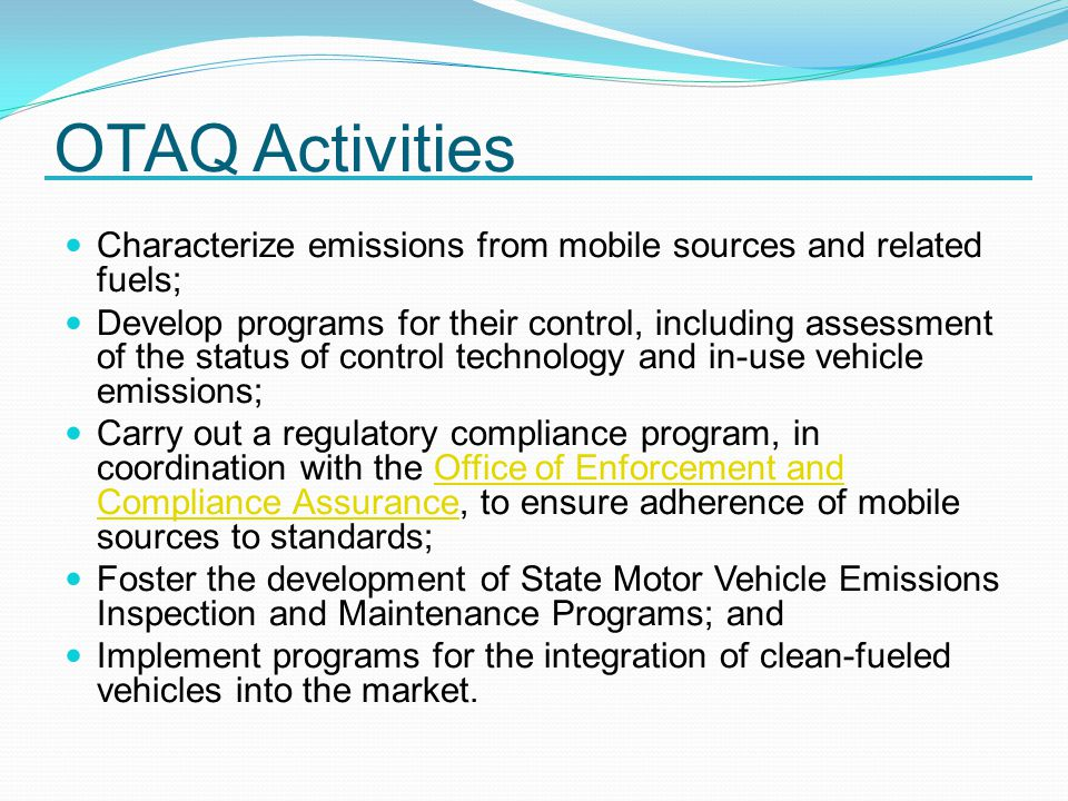 OTAQ Activities Characterize emissions from mobile sources and related fuels; Develop programs for their control, including assessment of the status of control technology and in-use vehicle emissions; Carry out a regulatory compliance program, in coordination with the Office of Enforcement and Compliance Assurance, to ensure adherence of mobile sources to standards;Office of Enforcement and Compliance Assurance Foster the development of State Motor Vehicle Emissions Inspection and Maintenance Programs; and Implement programs for the integration of clean-fueled vehicles into the market.