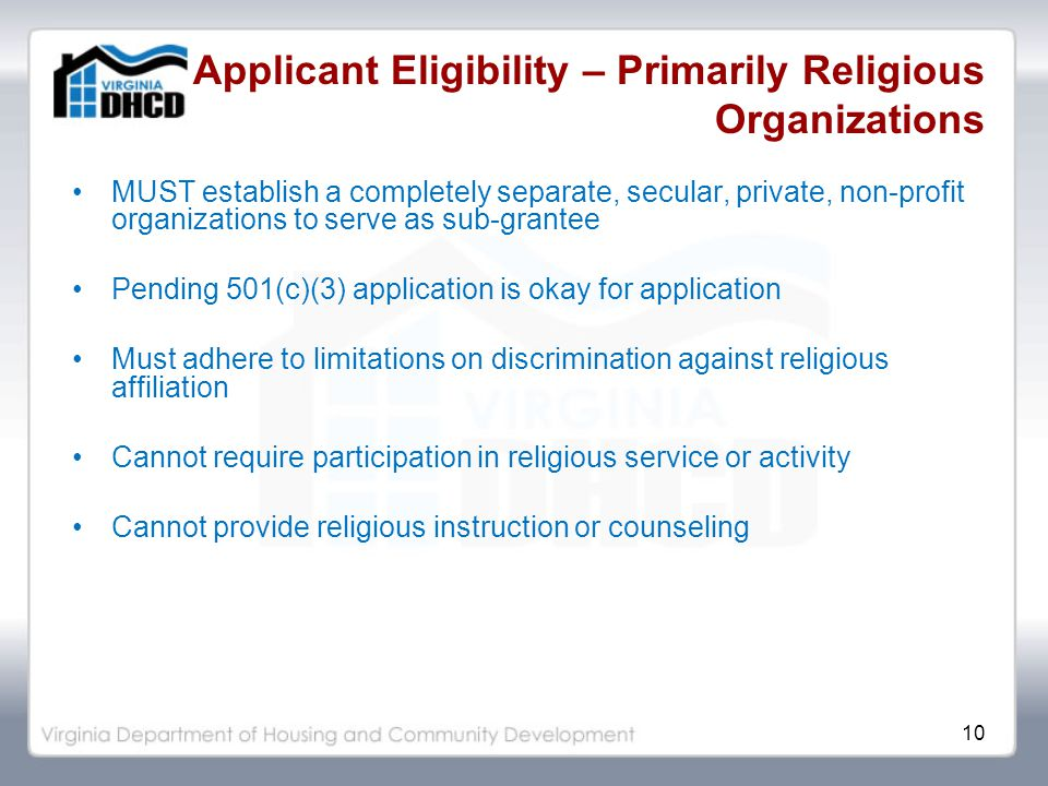 10 Applicant Eligibility – Primarily Religious Organizations MUST establish a completely separate, secular, private, non-profit organizations to serve as sub-grantee Pending 501(c)(3) application is okay for application Must adhere to limitations on discrimination against religious affiliation Cannot require participation in religious service or activity Cannot provide religious instruction or counseling