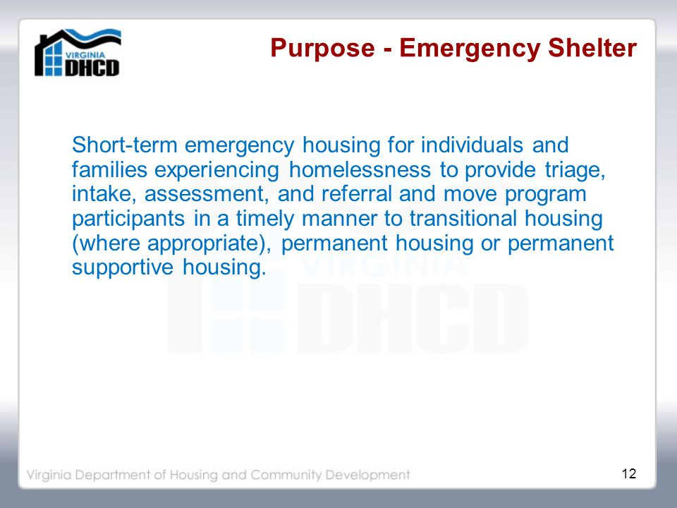 12 Purpose - Emergency Shelter Short-term emergency housing for individuals and families experiencing homelessness to provide triage, intake, assessment, and referral and move program participants in a timely manner to transitional housing (where appropriate), permanent housing or permanent supportive housing.